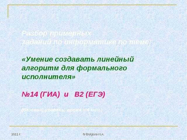 2011 г. © Bolgova N.A. Разбор примерных заданий по информатике по теме: «Умен...