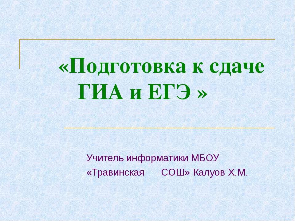 «Подготовка к сдаче ГИА и ЕГЭ » Учитель информатики МБОУ «Травинская СОШ» Ка...