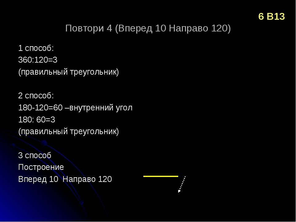 Повтори 4 (Вперед 10 Направо 120) 1 способ: 360:120=3 (правильный треугольник...