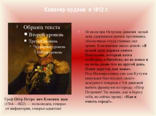 Кавалер ордена в 1812 г. Граф Пётр Петро́вич Коновни́цын (1764—1822)— полков