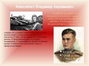Алексеенко Владимир Авраамович совершил 292 успешных боевых вылета. На его сч