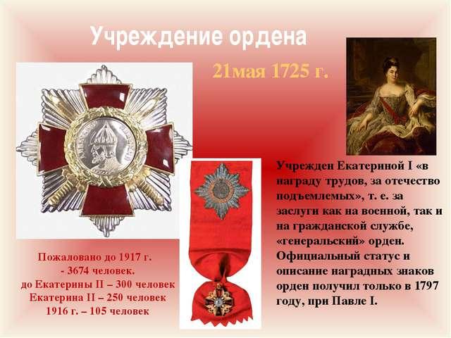 Учреждение ордена Пожаловано до 1917 г. - 3674 человек. до Екатерины II – 300...