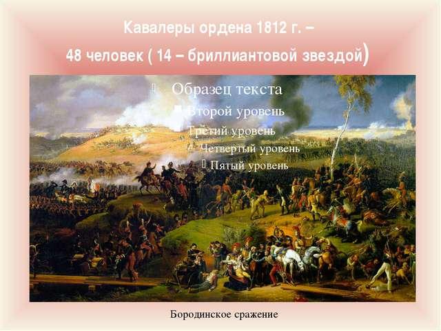 Кавалеры ордена 1812 г. – 48 человек ( 14 – бриллиантовой звездой) Бородинско...