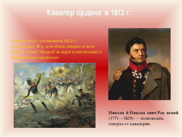 Кавалер ордена в 1812 г. Никола́й Никола́евич Рае́вский (1771—1829)— полково...
