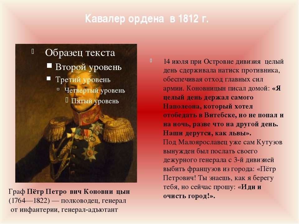 Кавалер ордена в 1812 г. Граф Пётр Петро́вич Коновни́цын (1764—1822)— полков...