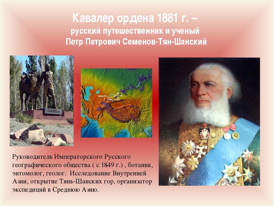 Кавалер ордена 1881 г. – русский путешественник и ученый Петр Петрович Семено...