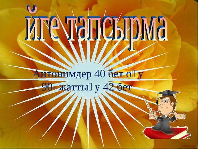 Антонимдер 40 бет оқу 90- жаттығу 42 бет