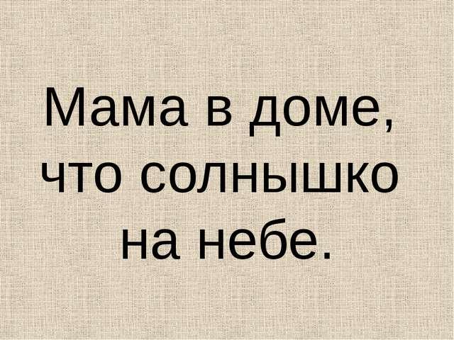 Мама в доме, что солнышко на небе.