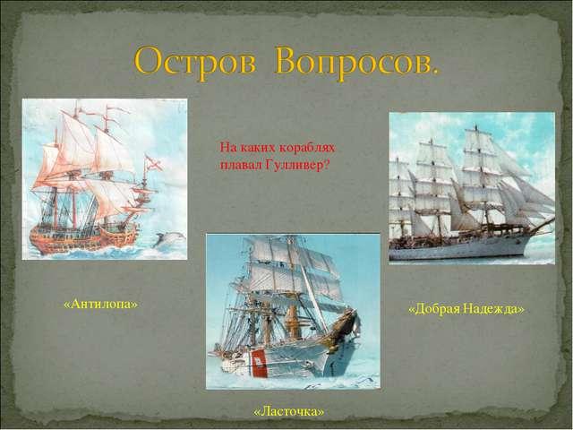 На каких кораблях плавал Гулливер? «Антилопа» «Добрая Надежда» «Ласточка»