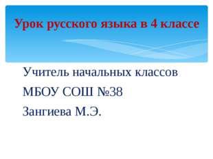 Учитель начальных классов МБОУ СОШ №38 Зангиева М.Э. Урок русского языка в 4