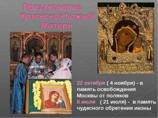 22 октября ( 4 ноября) - в память освобождения Москвы от поляков 8 июля ( 21