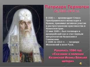 В 1582 г. - архимандрит Спасо-Преображенского монастыря в Казани, принимал а