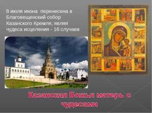 8 июля икона перенесена в Благовещенский собор Казанского Кремля, являя чудес
