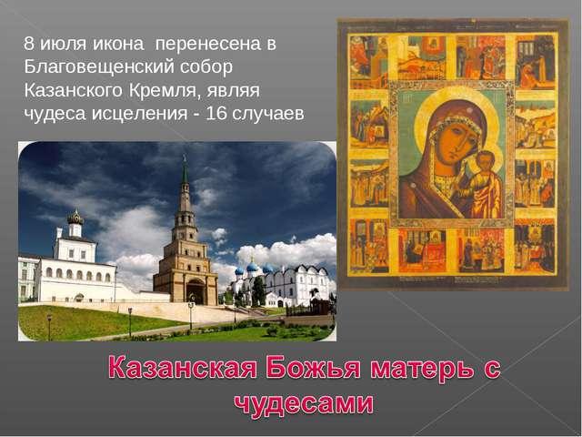8 июля икона перенесена в Благовещенский собор Казанского Кремля, являя чудес...
