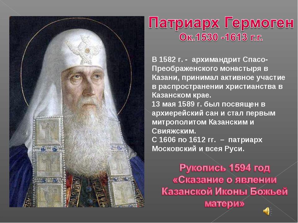 В 1582 г. - архимандрит Спасо-Преображенского монастыря в Казани, принимал а...