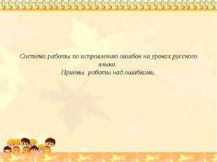Система работы по исправлению ошибок на уроках русского языка. Приемы работы
