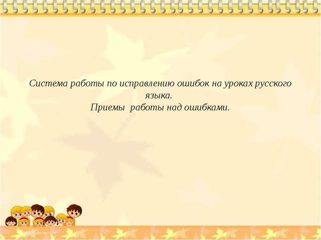 Система работы по исправлению ошибок на уроках русского языка. Приемы работы...