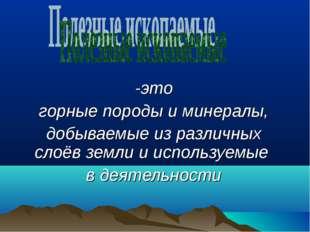 -это горные породы и минералы, добываемые из различных слоёв земли и использ