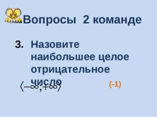 Вопросы 2 команде Назовите наибольшее целое отрицательное число (-1)