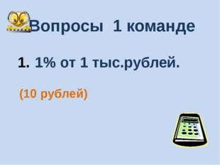 Вопросы 1 команде 1% от 1 тыс.рублей. (10 рублей)