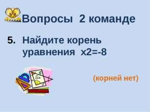 Вопросы 2 команде Найдите корень уравнения х2=-8 (корней нет)