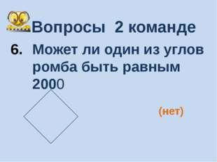 Вопросы 2 команде Может ли один из углов ромба быть равным 2000 (нет)