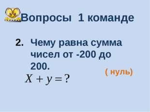 Вопросы 1 команде Чему равна сумма чисел от -200 до 200. ( нуль)