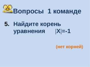 Вопросы 1 команде Найдите корень уравнения |Х|=-1 (нет корней)