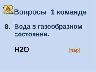 Вопросы 1 команде Вода в газообразном состоянии. (пар) H2O
