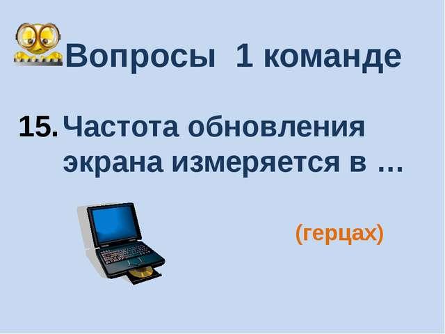 Вопросы 1 команде Частота обновления экрана измеряется в … (герцах)