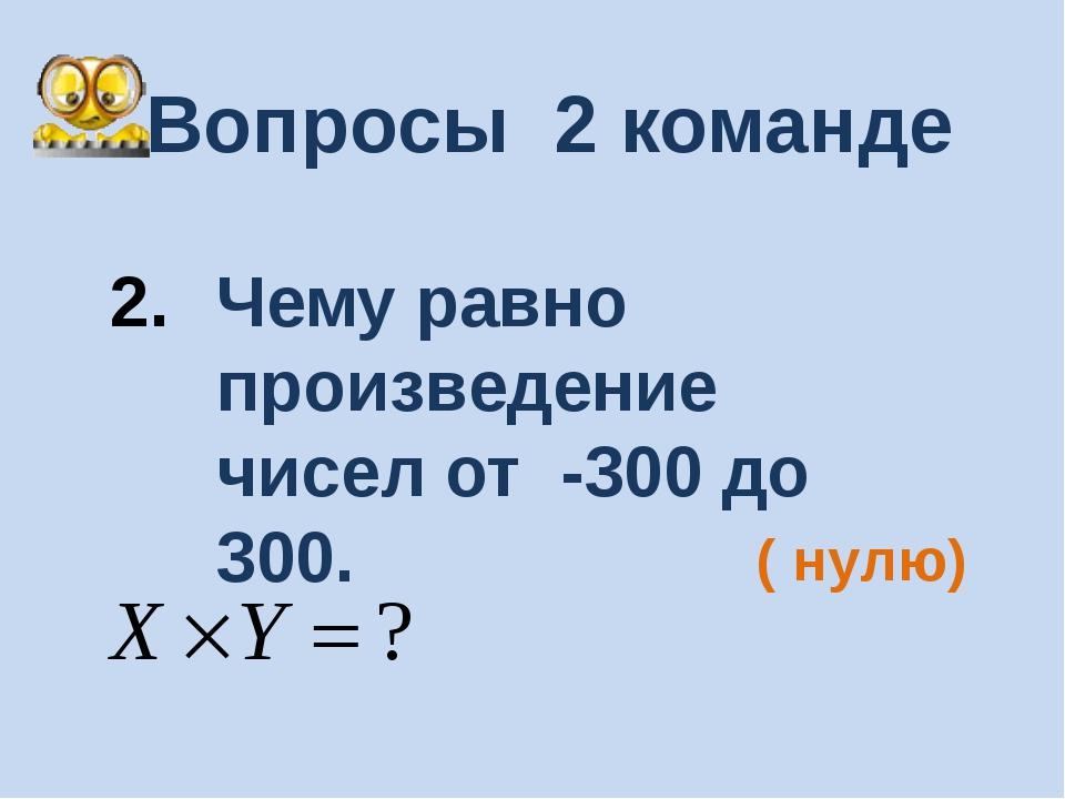 Вопросы 2 команде Чему равно произведение чисел от -300 до 300. ( нулю)