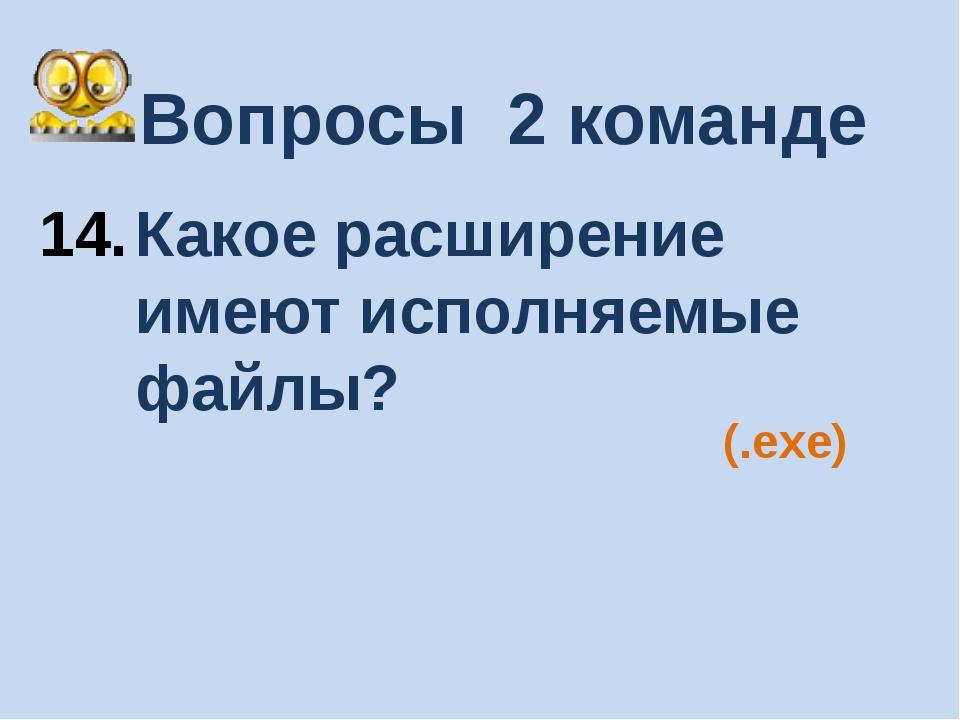 Вопросы 2 команде Какое расширение имеют исполняемые файлы? (.exe)