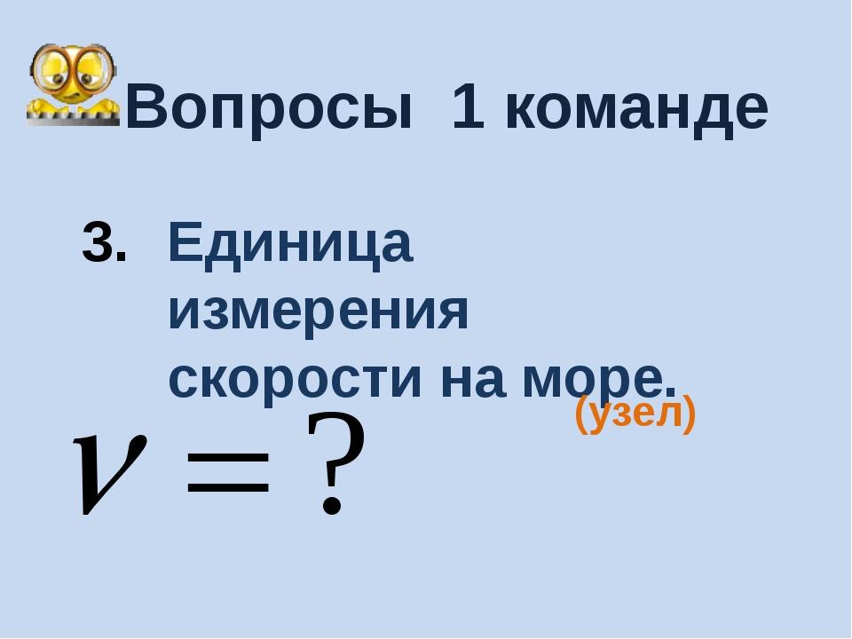 Вопросы 1 команде Единица измерения скорости на море. (узел)