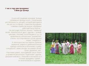 У нас в году два праздника:          Семик да Троица В русской тр