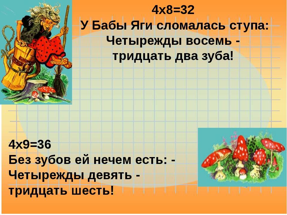 4x8=32 У Бабы Яги сломалась ступа: Четырежды восемь - тридцать два зуба! 4x9=...
