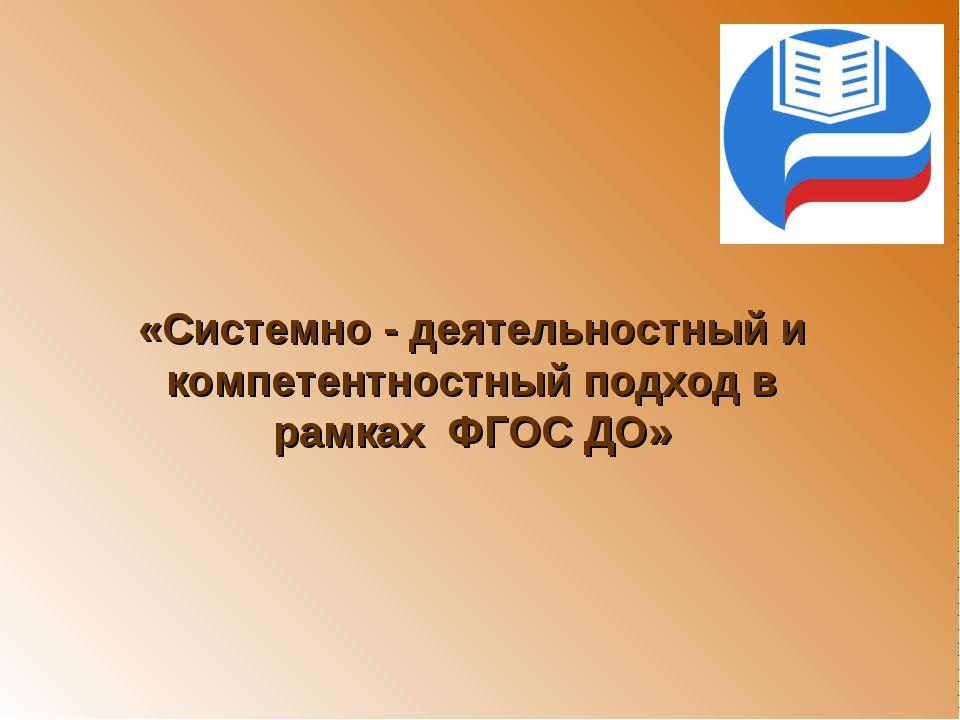«Системно - деятельностный и компетентностный подход в рамках ФГОС ДО»