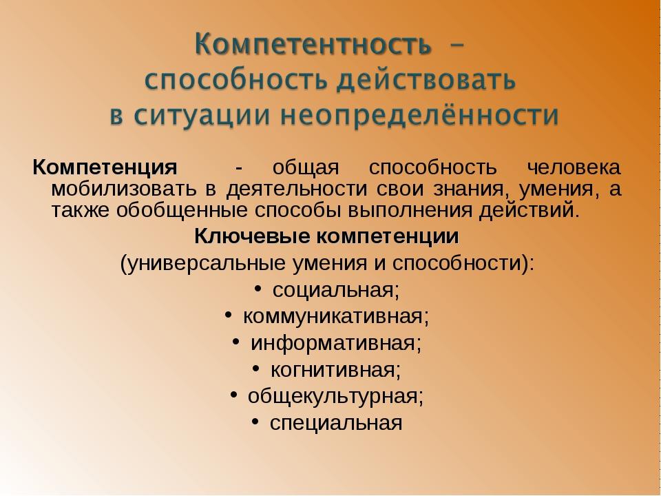 Компетенция - общая способность человека мобилизовать в деятельности свои зна...