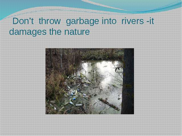 Don't throw garbage into rivers -it damages the nature