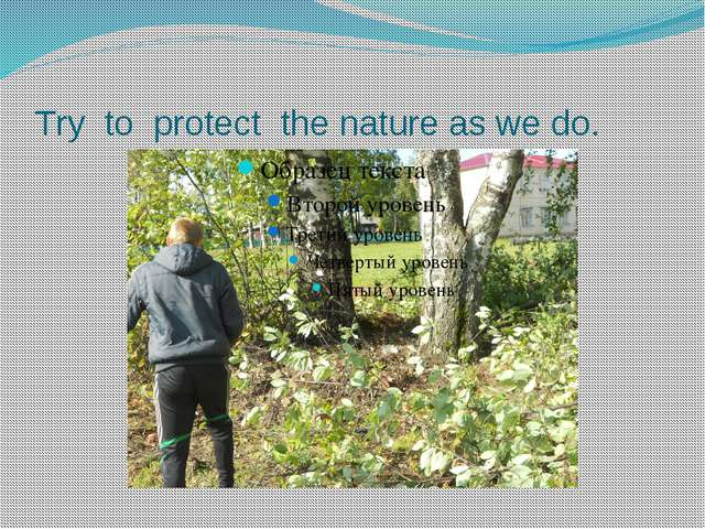 Try to protect the nature as we do.