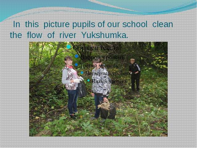 In this picture pupils of our school clean the flow of river Yukshumka.