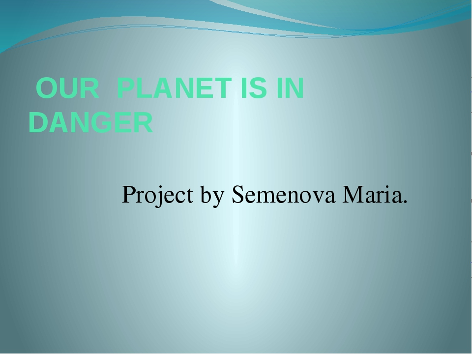 OUR PLANET IS IN DANGER Project by Semenova Maria.
