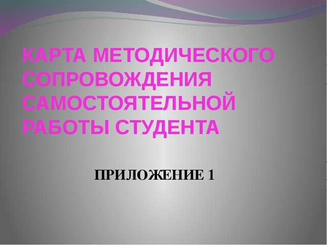 КАРТА МЕТОДИЧЕСКОГО СОПРОВОЖДЕНИЯ САМОСТОЯТЕЛЬНОЙ РАБОТЫ СТУДЕНТА ПРИЛОЖЕНИЕ 1