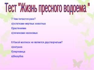 7.Чем питаются раки? а)остатками мертвых животных б)растениями в)личинками на