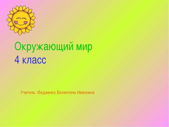 Окружающий мир 4 класс Учитель: Фадеенко Валентина Ивановна