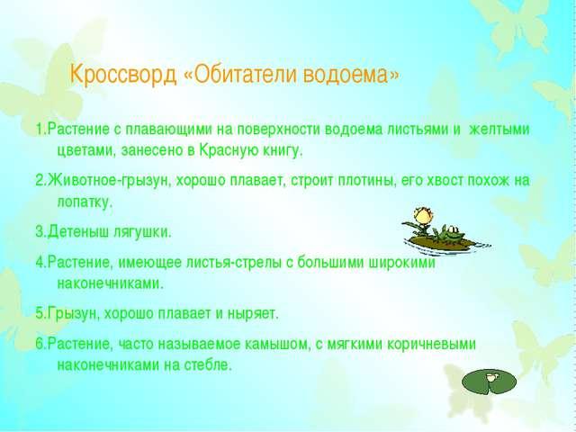 Кроссворд «Обитатели водоема» 1.Растение с плавающими на поверхности водоема...