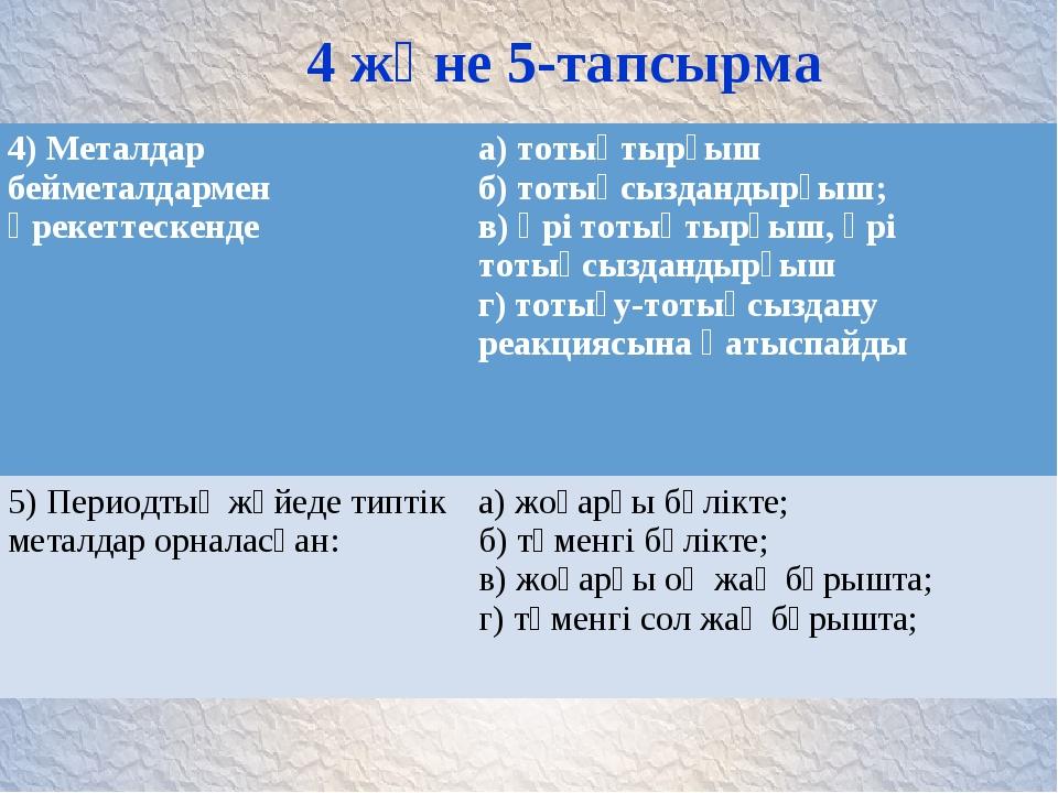 4 және 5-тапсырма 4) Металдар бейметалдармен әрекеттескенде а) тотықтырғыш б...