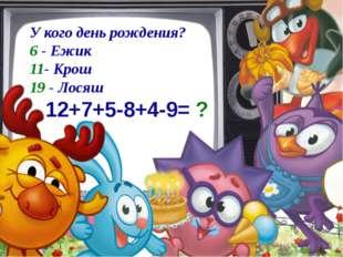 У кого день рождения? 6 - Ежик 11- Крош 19 - Лосяш 12+7+5-8+4-9= ?