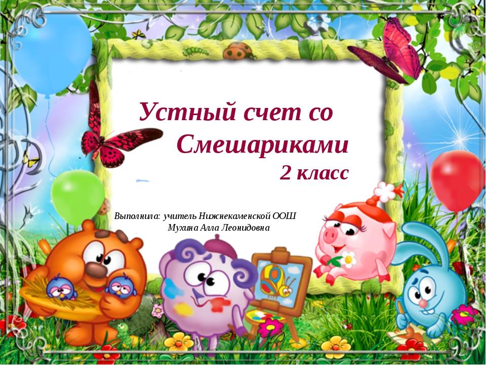 Устный счет со Смешариками 2 класс Выполнила: учитель Нижнекаменской ООШ Мухи...