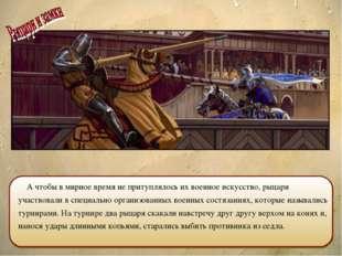 А чтобы в мирное время не притуплялось их военное искусство, рыцари участвов