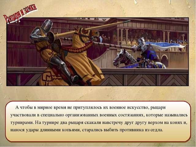 А чтобы в мирное время не притуплялось их военное искусство, рыцари участвов...
